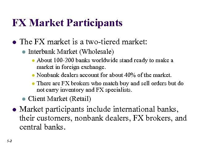 FX Market Participants l The FX market is a two-tiered market: l Interbank Market