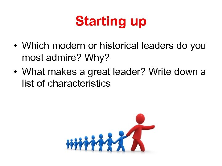 Starting up • Which modern or historical leaders do you most admire? Why? •