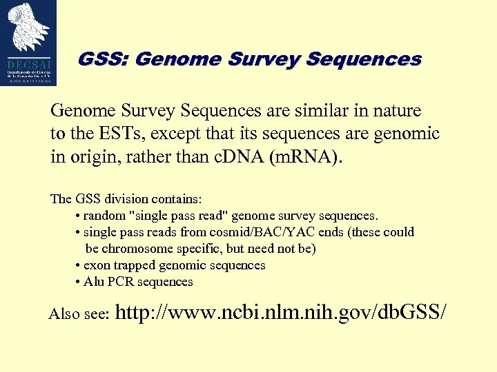 GSS: Genome Survey Sequences are similar in nature to the ESTs, except that its