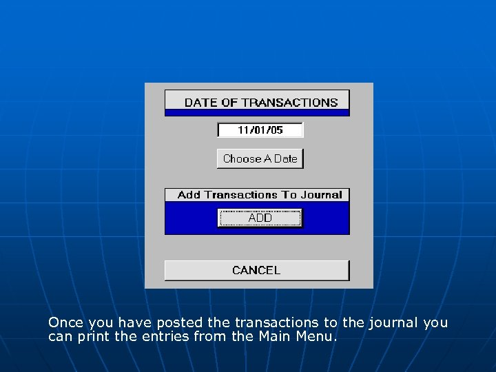 Once you have posted the transactions to the journal you can print the entries