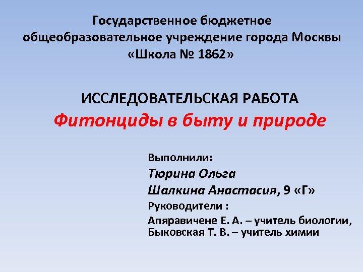 Государственное бюджетное общеобразовательное учреждение города Москвы «Школа № 1862» ИССЛЕДОВАТЕЛЬСКАЯ РАБОТА Фитонциды в быту