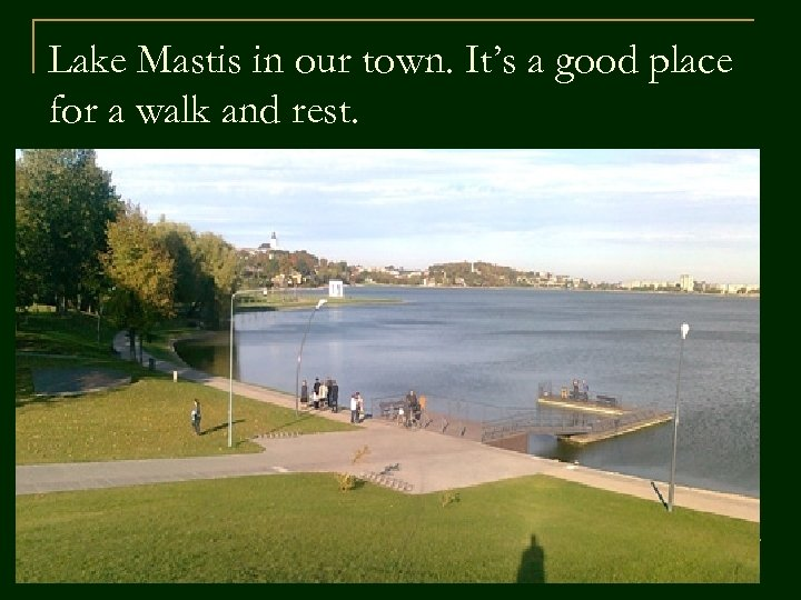 Lake Mastis in our town. It's a good place for a walk and rest.
