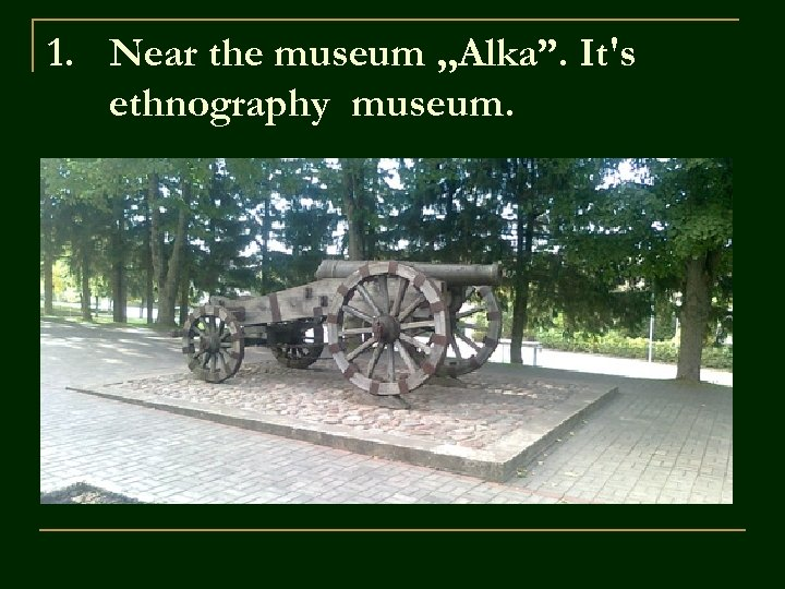 "1. Near the museum , , Alka"". It's ethnography museum."