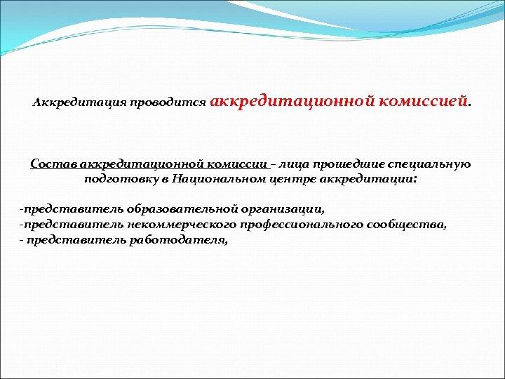 Аккредитация проводится аккредитационной комиссией. Состав аккредитационной комиссии – лица прошедшие специальную подготовку в Национальном