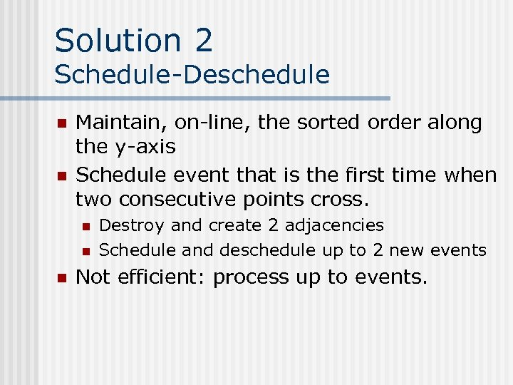 Solution 2 Schedule-Deschedule n n Maintain, on-line, the sorted order along the y-axis Schedule