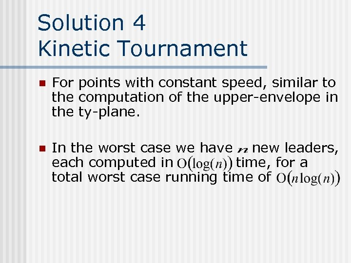 Solution 4 Kinetic Tournament n For points with constant speed, similar to the computation