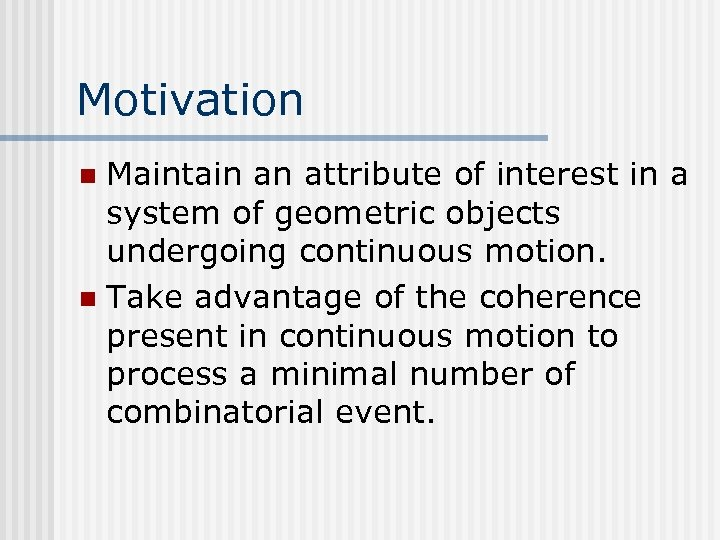 Motivation Maintain an attribute of interest in a system of geometric objects undergoing continuous