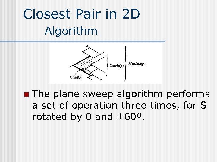 Closest Pair in 2 D Algorithm n The plane sweep algorithm performs a set