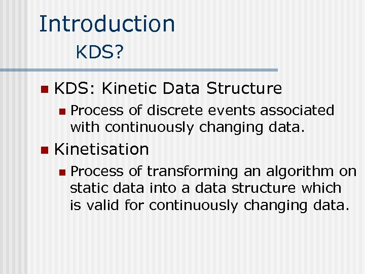 Introduction KDS? n KDS: Kinetic Data Structure n n Process of discrete events associated