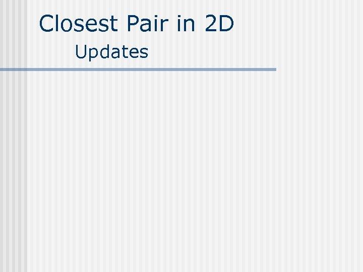 Closest Pair in 2 D Updates
