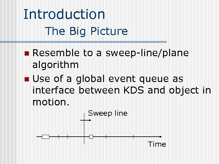 Introduction The Big Picture Resemble to a sweep-line/plane algorithm n Use of a global