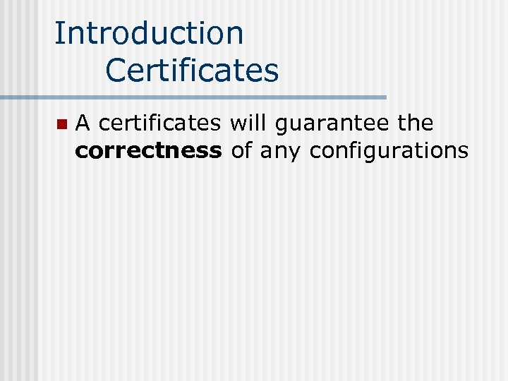 Introduction Certificates n A certificates will guarantee the correctness of any configurations