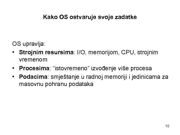Kako OS ostvaruje svoje zadatke OS upravlja: • Strojnim resursima: I/O, memorijom, CPU, strojnim