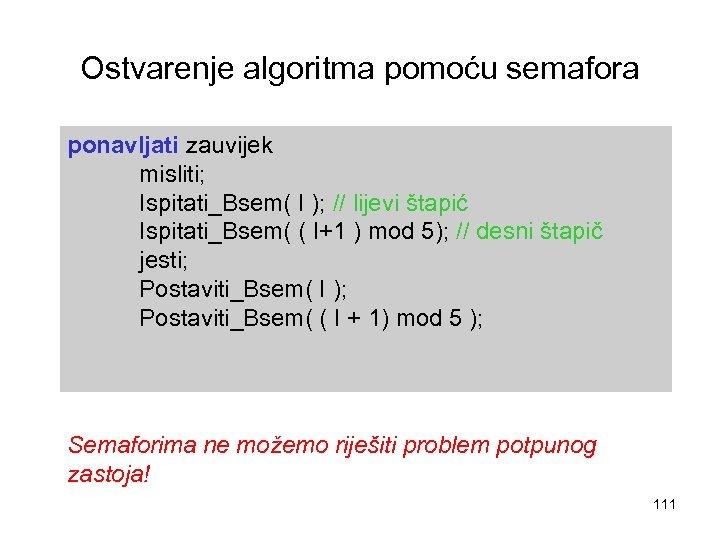 Ostvarenje algoritma pomoću semafora ponavljati zauvijek misliti; Ispitati_Bsem( I ); // lijevi štapić Ispitati_Bsem(