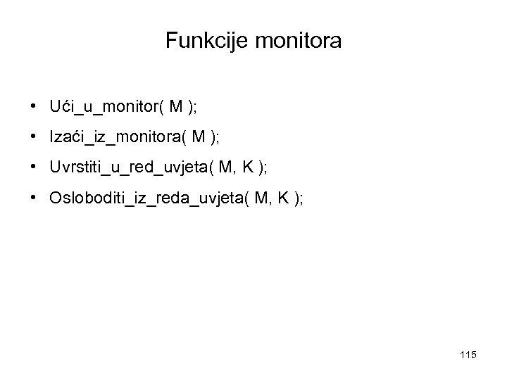 Funkcije monitora • Ući_u_monitor( M ); • Izaći_iz_monitora( M ); • Uvrstiti_u_red_uvjeta( M, K