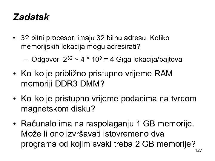 Zadatak • 32 bitni procesori imaju 32 bitnu adresu. Koliko memorijskih lokacija mogu adresirati?