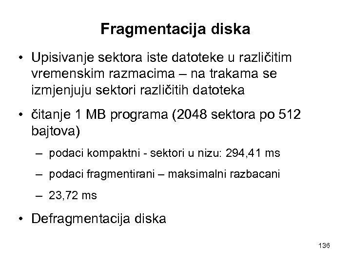 Fragmentacija diska • Upisivanje sektora iste datoteke u različitim vremenskim razmacima – na trakama
