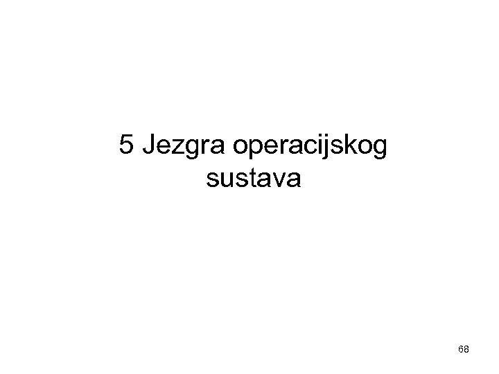 5 Jezgra operacijskog sustava 68