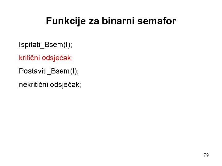 Funkcije za binarni semafor Ispitati_Bsem(I); kritični odsječak; Postaviti_Bsem(I); nekritični odsječak; 79