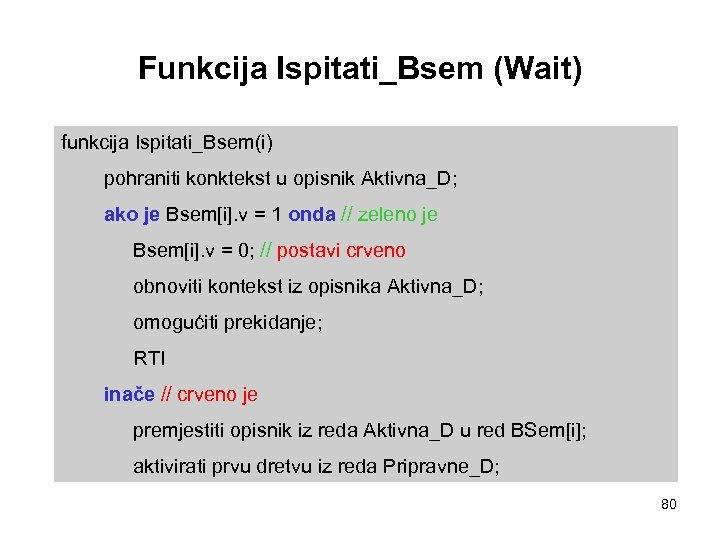 Funkcija Ispitati_Bsem (Wait) funkcija Ispitati_Bsem(i) pohraniti konktekst u opisnik Aktivna_D; ako je Bsem[i]. v