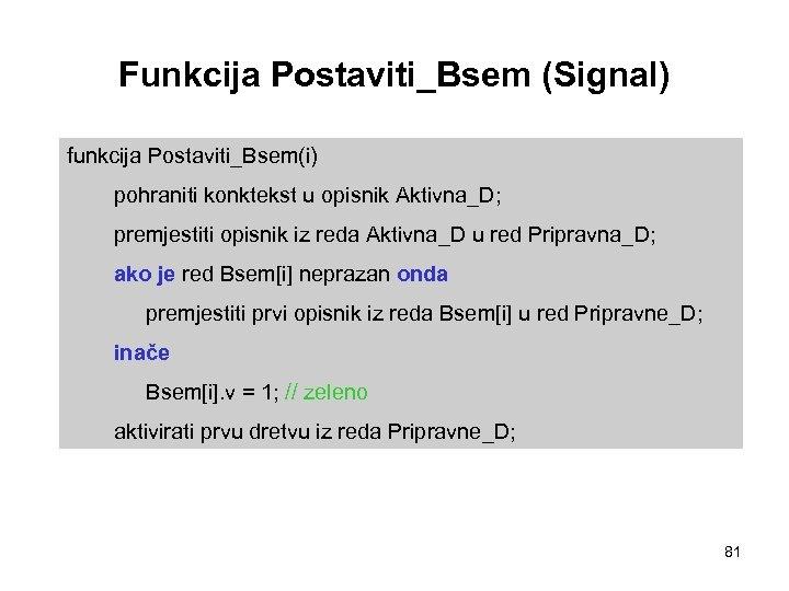 Funkcija Postaviti_Bsem (Signal) funkcija Postaviti_Bsem(i) pohraniti konktekst u opisnik Aktivna_D; premjestiti opisnik iz reda