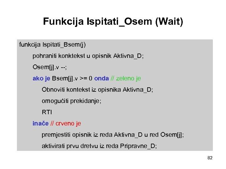 Funkcija Ispitati_Osem (Wait) funkcija Ispitati_Bsem(j) pohraniti konktekst u opisnik Aktivna_D; Osem[j]. v --; ako