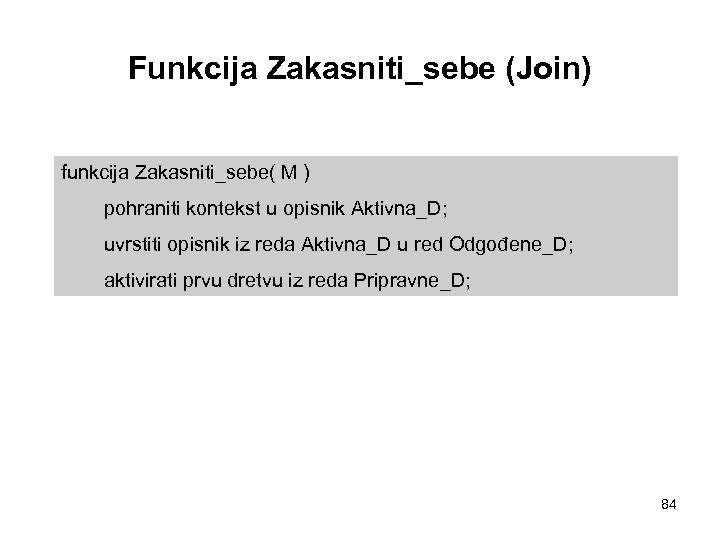 Funkcija Zakasniti_sebe (Join) funkcija Zakasniti_sebe( M ) pohraniti kontekst u opisnik Aktivna_D; uvrstiti opisnik