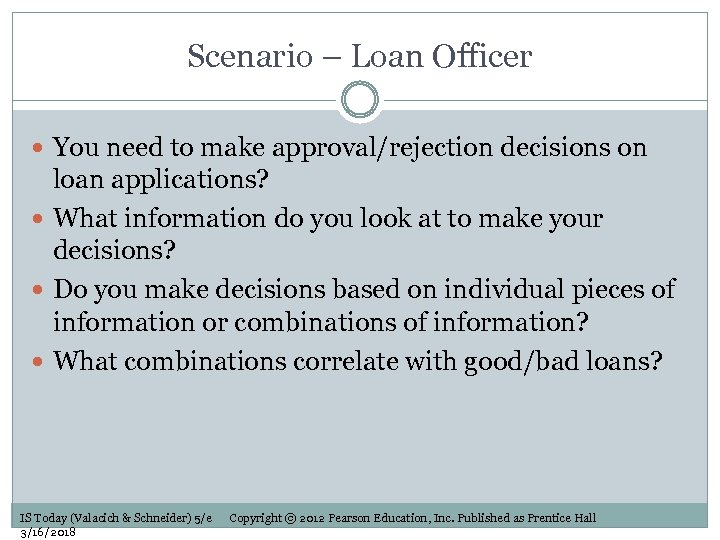 Scenario – Loan Officer You need to make approval/rejection decisions on loan applications? What
