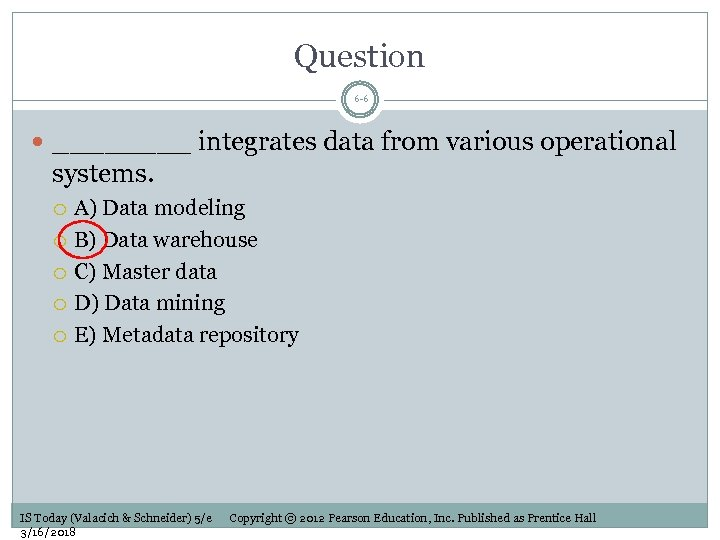 Question 6 -6 ____ integrates data from various operational systems. A) Data modeling B)
