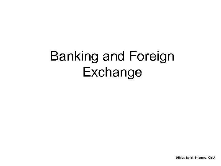 Banking and Foreign Exchange Slides by M. Shamos, CMU