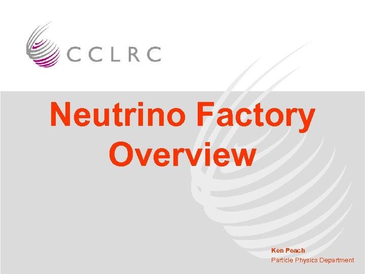 Neutrino Factory Overview Ken Peach Particle Physics Department