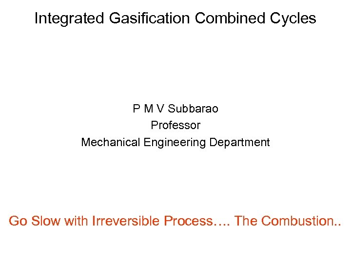 Integrated Gasification Combined Cycles P M V Subbarao Professor Mechanical Engineering Department Go Slow