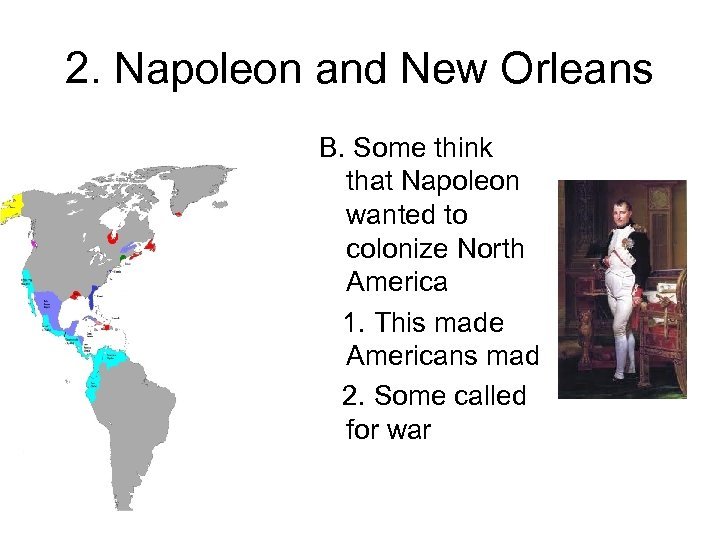2. Napoleon and New Orleans B. Some think that Napoleon wanted to colonize North