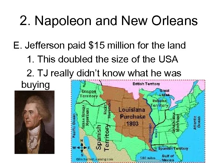 2. Napoleon and New Orleans E. Jefferson paid $15 million for the land 1.