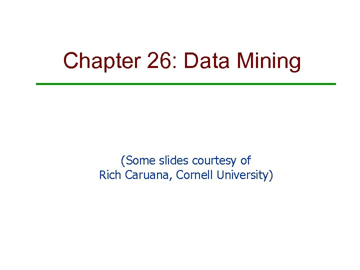 Chapter 26: Data Mining (Some slides courtesy of Rich Caruana, Cornell University)