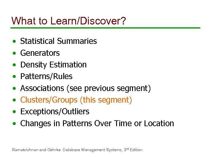 What to Learn/Discover? • • Statistical Summaries Generators Density Estimation Patterns/Rules Associations (see previous
