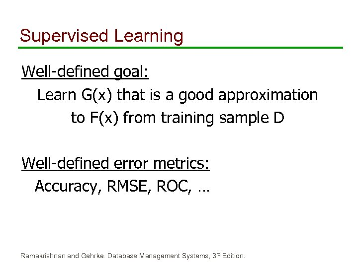 Supervised Learning Well-defined goal: Learn G(x) that is a good approximation to F(x) from