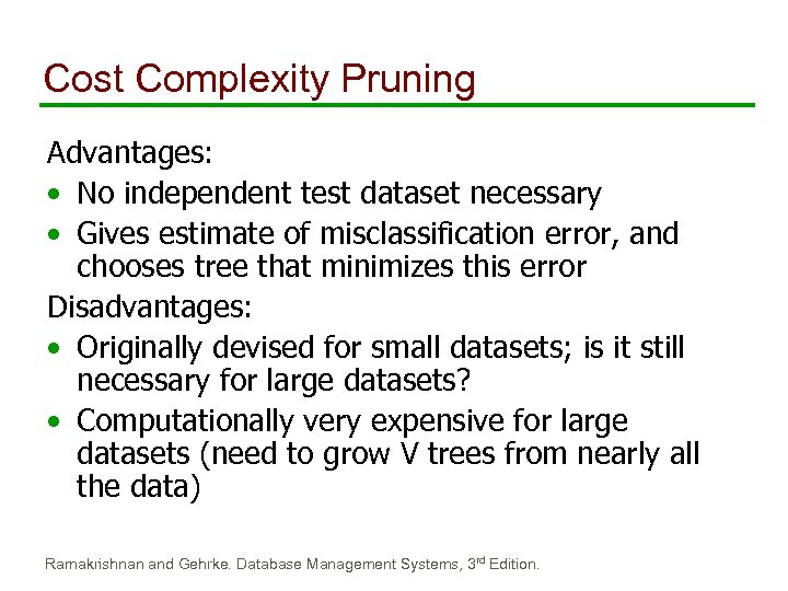Cost Complexity Pruning Advantages: • No independent test dataset necessary • Gives estimate of