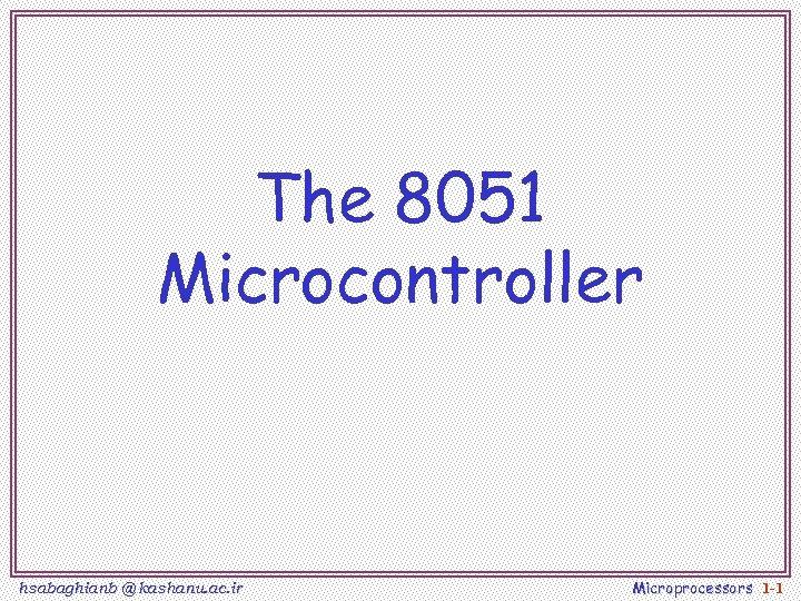 The 8051 Microcontroller hsabaghianb @ kashanu. ac. ir Microprocessors 1 -1
