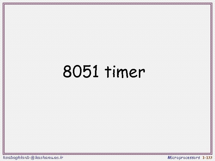 8051 timer hsabaghianb @ kashanu. ac. ir Microprocessors 1 -133