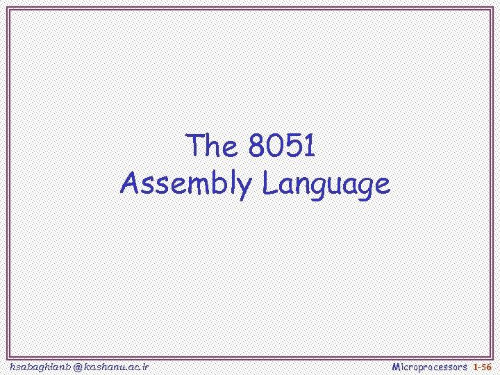 The 8051 Assembly Language hsabaghianb @ kashanu. ac. ir Microprocessors 1 -56