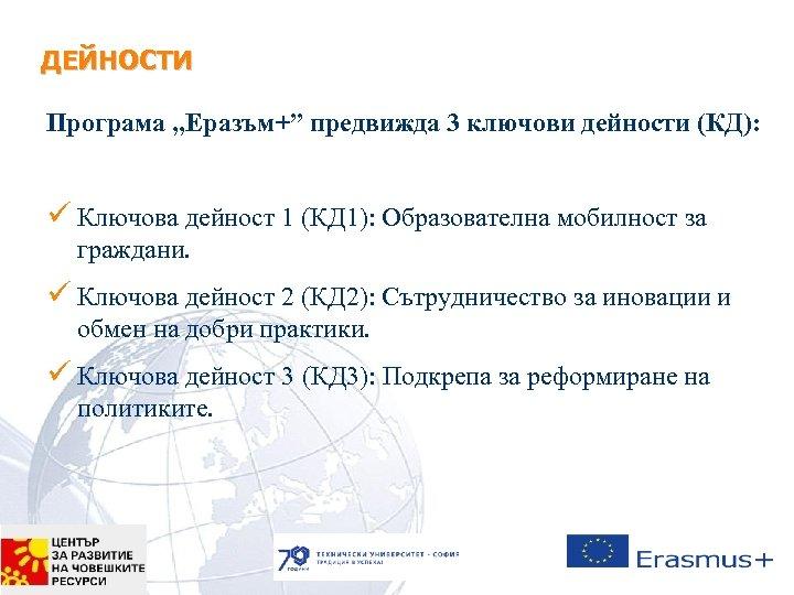 "ДЕЙНОСТИ Програма ""Еразъм+"" предвижда 3 ключови дейности (КД): ü Ключова дейност 1 (КД 1):"