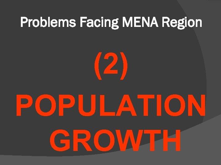 Problems Facing MENA Region (2) POPULATION GROWTH