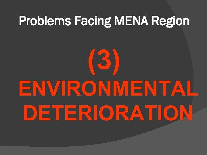 Problems Facing MENA Region (3) ENVIRONMENTAL DETERIORATION
