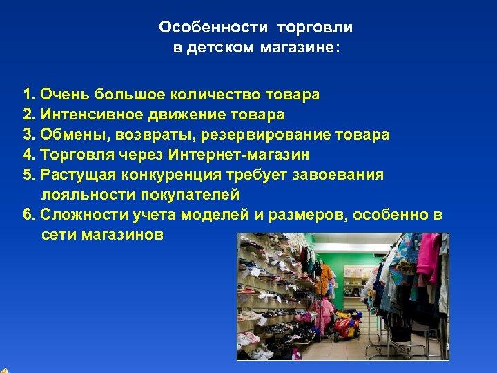 Особенности торговли в детском магазине: 1. Очень большое количество товара 2. Интенсивное движение товара