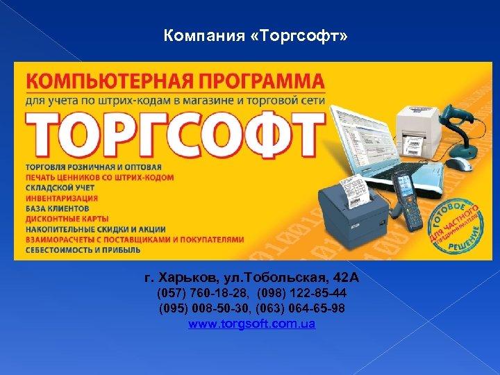 Компания «Торгсофт» г. Харьков, ул. Тобольская, 42 А (057) 760 -18 -28, (098) 122