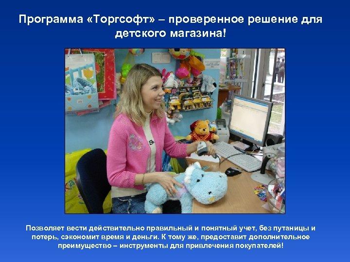 Программа «Торгсофт» – проверенное решение для детского магазина! Позволяет вести действительно правильный и понятный