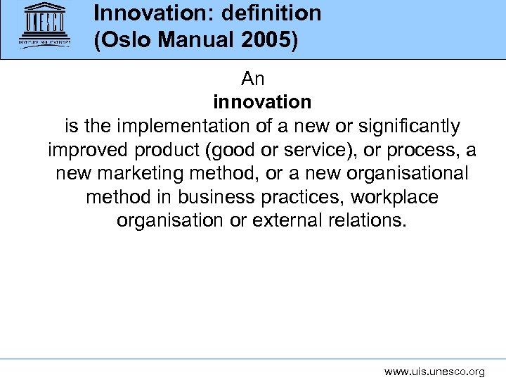 Innovation: definition (Oslo Manual 2005) An innovation is the implementation of a new or