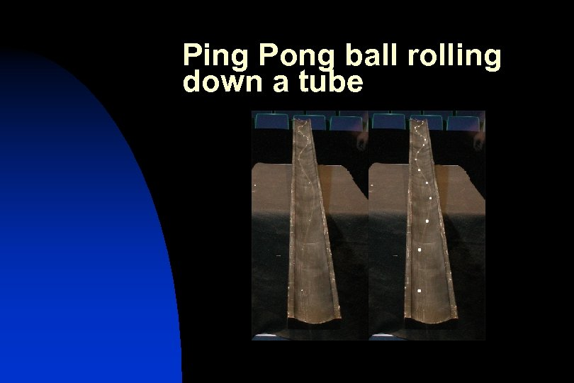 Ping Pong ball rolling down a tube