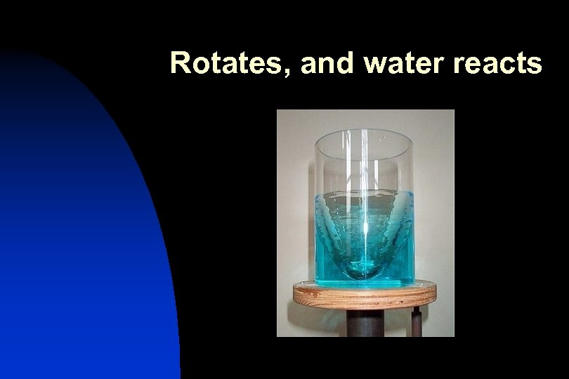 Rotates, and water reacts